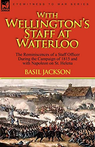 9780857061713: With Wellington's Staff at Waterloo: the Reminiscences of a Staff Officer During the Campaign of 1815 and with Napoleon on St. Helena