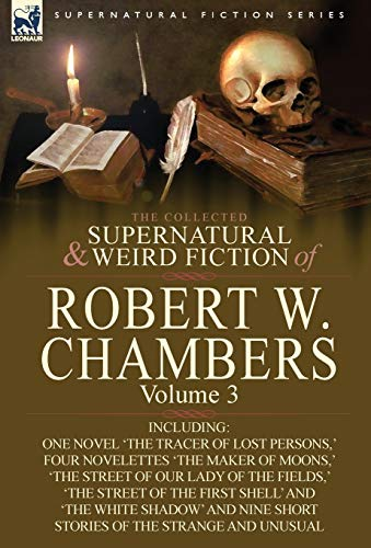 The Collected Supernatural and Weird Fiction of Robert W. Chambers: Volume 3-Including One Novel ...