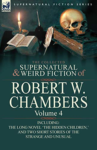 9780857061973: The Collected Supernatural and Weird Fiction of Robert W. Chambers: Volume 4-Including One Novel 'The Hidden Children, ' and Two Short Stories of the