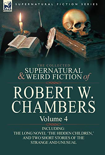 9780857061980: The Collected Supernatural and Weird Fiction of Robert W. Chambers: Volume 4-Including One Novel 'The Hidden Children, ' and Two Short Stories of the