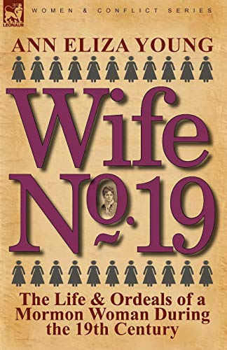 Wife No. 19: The Life & Ordeals of a Mormon Woman During the 19th Century: Young, Ann Eliza