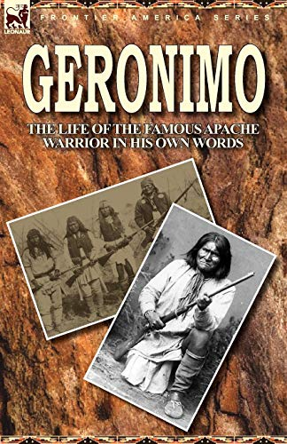 Geronimo: The Life of the Famous Apache Warrior in His Own Words: Geronimo