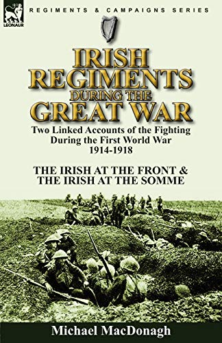 9780857063212: Irish Regiments During the Great War: Two Linked Accounts of the Fighting During the First World War 1914-1918-The Irish at the Front & The Irish at the Somme