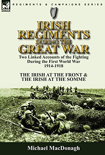 9780857063229: Irish Regiments During the Great War: Two Linked Accounts of the Fighting During the First World War 1914-1918-The Irish at the Front & The Irish at the Somme