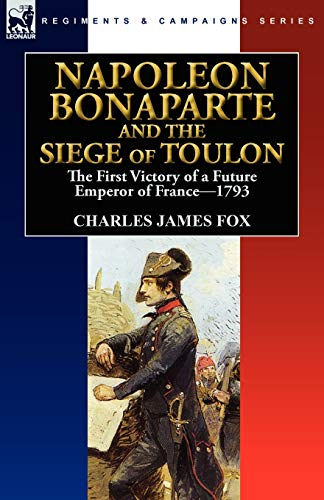 Napoleon Bonaparte and the Siege of Toulon: The First Victory of a Future Emperor of France, 1793: ...