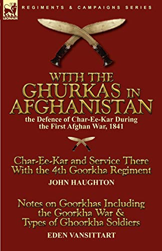 9780857063649: With the Ghurkas in Afghanistan: the Defence of Char-Ee-Kar During the First Afghan War, 1841---Char-Ee-Kar and Service There With the 4th Goorkha ... the Goorkha War & Types of Ghoorkha Soldiers