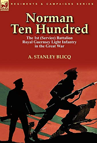 Norman Ten Hundred: the 1st (Service) Battalion Royal Guernsey Light Infantry in the Great War: ...