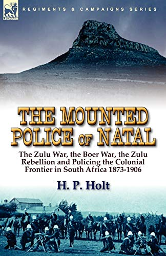 9780857063861: The Mounted Police of Natal: The Zulu War, the Boer War, the Zulu Rebellion and Policing the Colonial Frontier in South Africa 1873-1906