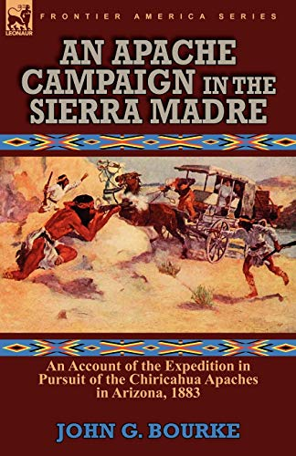 An Apache Campaign in the Sierra Madre: an Account of the Expedition in Pursuit of the Chiricahua ...