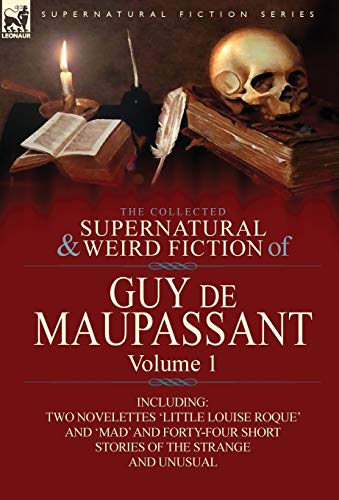 9780857064370: The Collected Supernatural and Weird Fiction of Guy de Maupassant: Volume 1-Including Two Novelettes 'Little Louise Roque' and 'Mad' and Forty-Four Sh