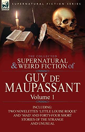 9780857064387: The Collected Supernatural and Weird Fiction of Guy de Maupassant: Volume 1-Including Two Novelettes 'Little Louise Roque' and 'Mad' and Forty-Four Sh