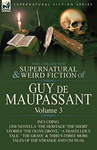 The Collected Supernatural and Weird Fiction of: Guy de Maupassant