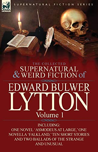The Collected Supernatural and Weird Fiction of Edward Bulwer Lytton-Volume 1: Including One Novel ...