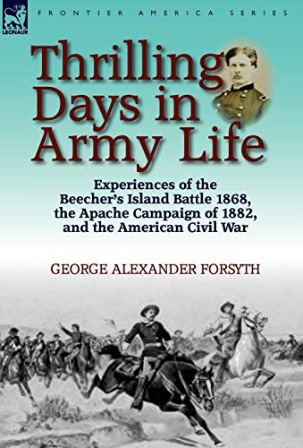 Thrilling Days in Army Life: Experiences of the Beechers Island Battle 1868, the Apache Campaign of...
