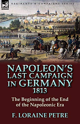 Napoleon's Last Campaign in Germany, 1813-The Beginning of the End of the Napoleonic Era (0857065246) by F. Loraine Petre