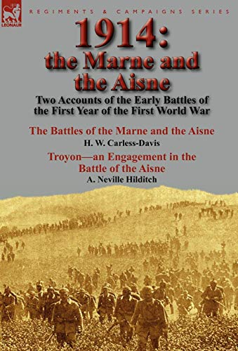 9780857065414: 1914: the Marne and the Aisne-Two Accounts of the Early Battles of the First Year of the First World War: The Battles of the Marne and the Aisne by H. ... Battle of the Aisne by A. Neville Hilditch