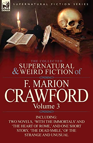 The Collected Supernatural and Weird Fiction of F. Marion Crawford: Volume 3-Including Two Novels, 'With the Immortals' and 'The Heart of Rome, ' and (0857065521) by F. Marion Crawford