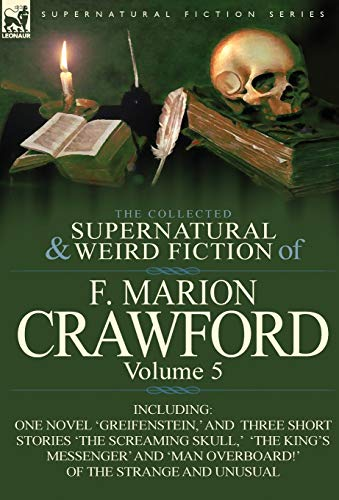 The Collected Supernatural and Weird Fiction of F. Marion Crawford: Volume 5-Including One Novel ...