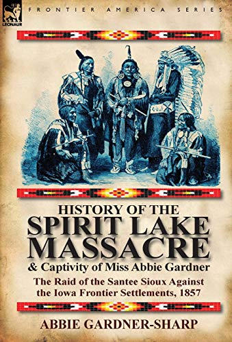 9780857066374: History of the Spirit Lake Massacre and Captivity of Miss Abbie Gardner: The Raid of the Santee Sioux Against the Iowa Frontier Settlements, 1857