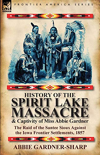 9780857066381: History of the Spirit Lake Massacre and Captivity of Miss Abbie Gardner: the Raid of the Santee Sioux Against the Iowa Frontier Settlements, 1857