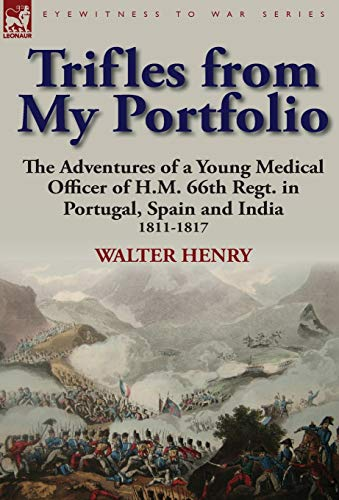 Trifles from My Portfolio: The Adventures of a Young Medical Officer of H.M. 66th Regt. in Portugal...