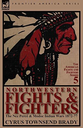 Northwestern Fights Fighters: The Nez Perce Modoc Indian Wars 1872-77: Cyrus Townsend Brady