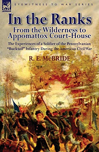 In the Ranks: From the Wilderness to Appomattox Court-House-The Experiences of a Soldier of the ...