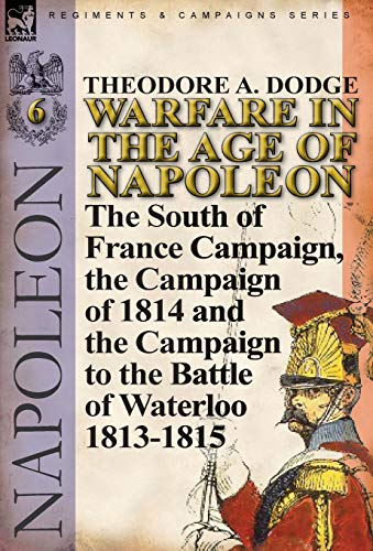 9780857067098: Warfare in the Age of Napoleon-Volume 6: The South of France Campaign, the Campaign of 1814 and the Campaign to the Battle of Waterloo 1813-1815