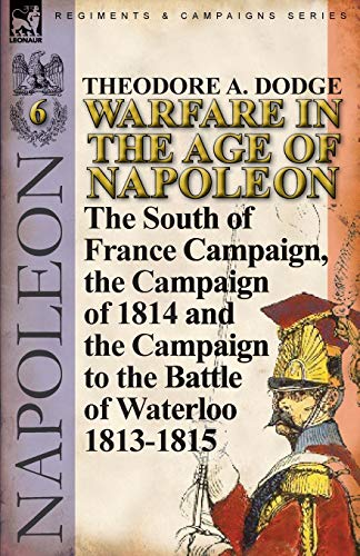 9780857067104: Warfare in the Age of Napoleon-Volume 6: The South of France Campaign, the Campaign of 1814 and the Campaign to the Battle of Waterloo 1813-1815