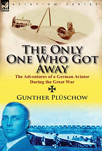 The Only One Who Got Away: The Adventures of a German Aviator During the Great War: Gunther Pl ...