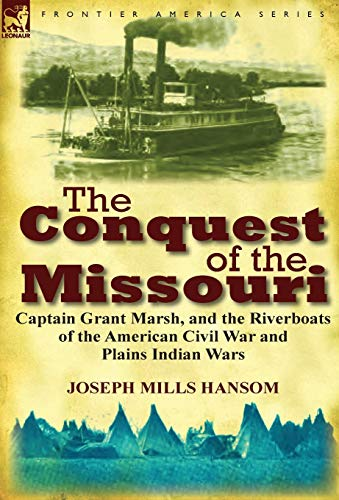 The Conquest of the Missouri: Captain Grant Marsh, and the Riverboats of the American Civil War and...