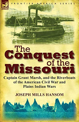 9780857067524: The Conquest of the Missouri: Captain Grant Marsh, and the Riverboats of the American Civil War and Plains Indian Wars