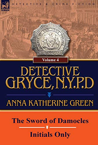 Detective Gryce, N. Y. P. D.: Volume: 4-The Sword of Damocles and Initials Only: Anna Katharine ...