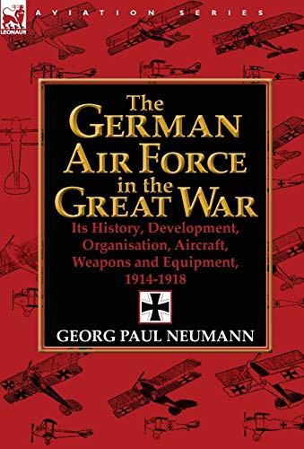 9780857068347: The German Air Force in the Great War: Its History, Development, Organisation, Aircraft, Weapons and Equipment, 1914-1918