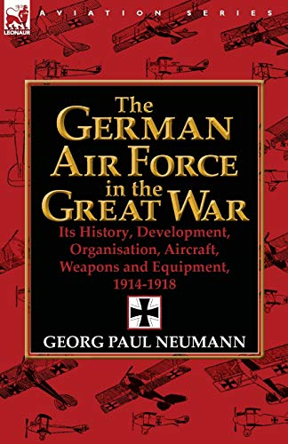 9780857068354: The German Air Force in the Great War: Its History, Development, Organisation, Aircraft, Weapons and Equipment, 1914-1918