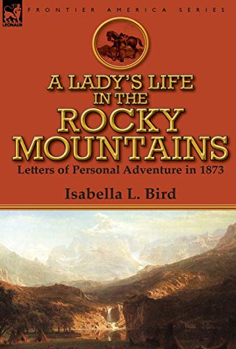 A Lady's Life in the Rocky Mountains: Letters of Personal Adventure in 1873 (0857068407) by Isabella L Bird