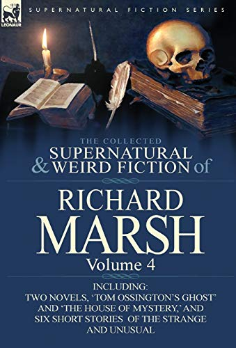 9780857068507: The Collected Supernatural and Weird Fiction of Richard Marsh: Volume 4-Including Two Novels, 'Tom Ossington's Ghost' and 'The House of Mystery, ' and