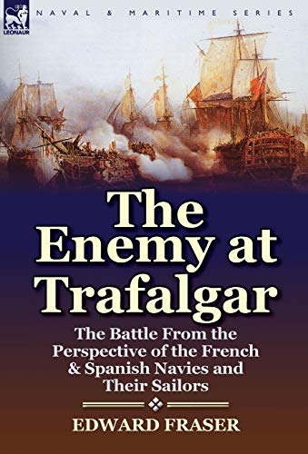 The Enemy at Trafalgar: The Battle from the Perspective of the French Spanish Navies and Their ...