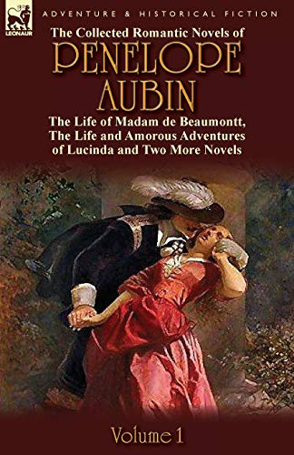 The Collected Romantic Novels of Penelope Aubin-Volume 1: The Life of Madam de Beaumontt, the ...