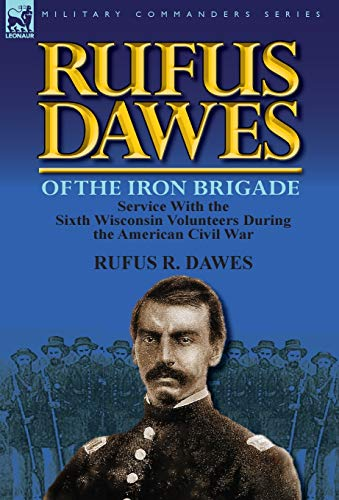 9780857069566: Rufus Dawes of the Iron Brigade: Service with the Sixth Wisconsin Volunteers During the American Civil War