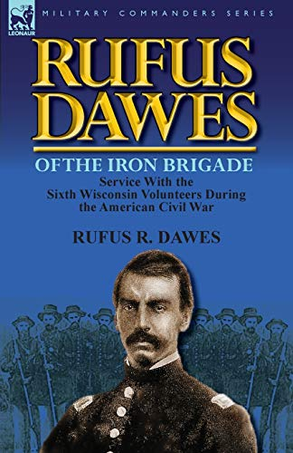 9780857069573: Rufus Dawes of the Iron Brigade: Service with the Sixth Wisconsin Volunteers During the American Civil War