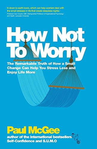 9780857082862: How Not To Worry: The Remarkable Truth of How a Small Change Can Help You Stress Less and Enjoy Life More