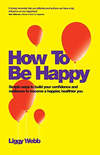 9780857083425: How to Be Happy: How Developing Your Confidence, Resilience, Appreciation and Communication Can Lead to a Happier, Healthier You
