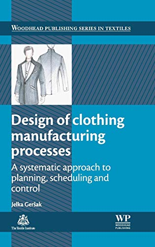 9780857097781: Design of Clothing Manufacturing Processes: A Systematic Approach to Planning, Scheduling and Control (Woodhead Publishing Series in Textiles)