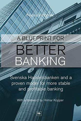 A Blueprint For Better Banking: Svenska Handelsbanken and a Proven Model for More Stable and ...
