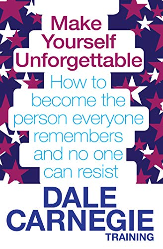 9780857206794: Make Yourself Unforgettable: How to Become the Person Everyone Remembers and No One Can Resist. by Dale Carnegie Training