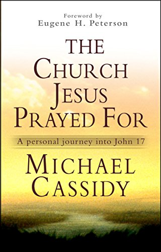 The Church Jesus Prayed For: A Personal Journey into John 17 (9780857213303) by Michael Cassidy