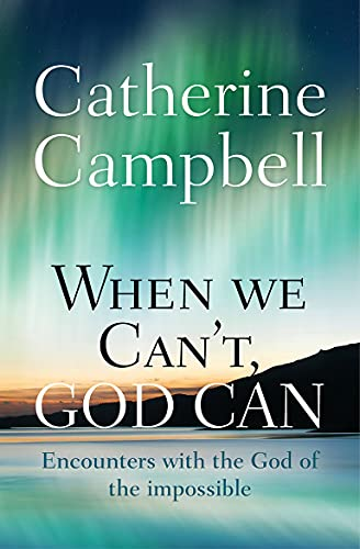 When We Can't, God Can : Encounters with the God of the Impossible: Catherine Campbell