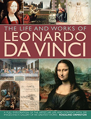 9780857231505: The Life and Works of Leonardo Da Vinci: A Full Exploration Of The Artist, His Life And Context, With 500 Images And A Gallery Of His Greatest Works