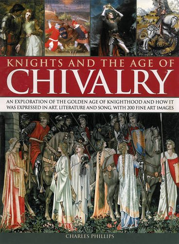 9780857232335: Knights and the Age of Chivalry: An Exploration Of The Golden Age Of Knighthood And How It Was Expressed In Art, Literature And Song, With 200 Fine Art Images